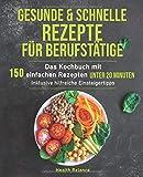 Gesunde und schnelle Rezepte für Berufstätige: Das Kochbuch mit 150 einfachen Rezepten unter 20 Minuten inklusive hilfreichen Einsteigertipps (Gesunde Ernährung für Berufstätige, Band 1)